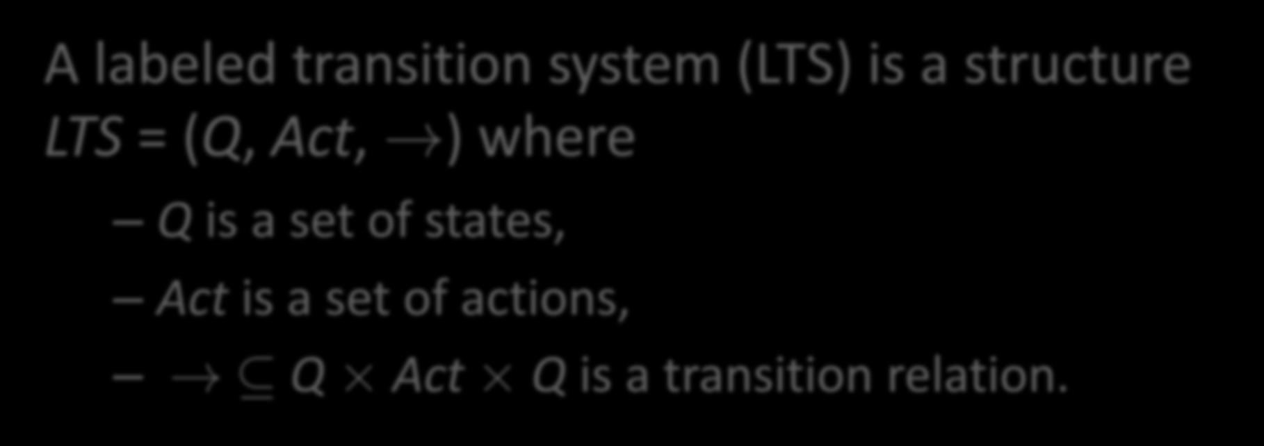 Labeled Transition Systems A labeled transition system (LTS) is a structure LTS = (Q, Act,!