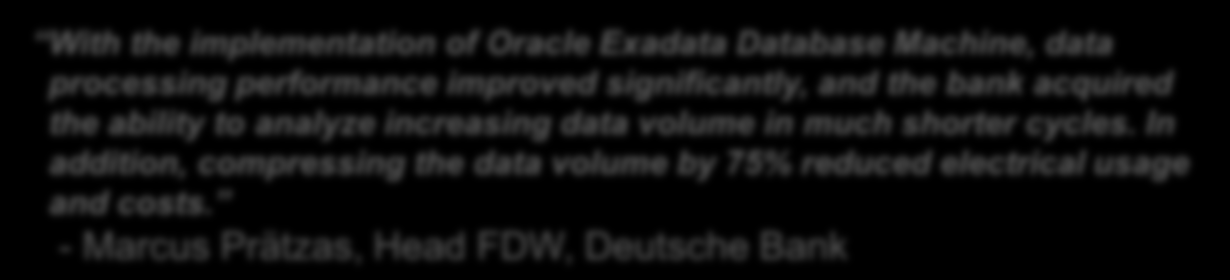 Deutsche Bank: Financial Data Warehouse Benefits With the implementation of Oracle Exadata Database Machine, data processing performance improved significantly, and the bank acquired the ability to