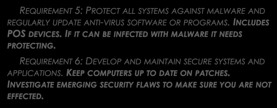 GOAL 3: MAINTAIN A VULNERABILITY MANAGEMENT PROGRAM REQUIREMENT 5: PROTECT ALL SYSTEMS AGAINST MALWARE AND REGULARLY UPDATE ANTI-VIRUS SOFTWARE OR PROGRAMS. INCLUDES POS DEVICES.