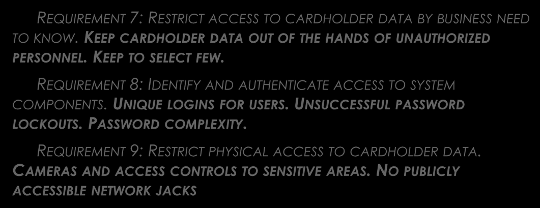 GOAL 4: IMPLEMENT STRONG ACCESS CONTROL MEASURES REQUIREMENT 7: RESTRICT ACCESS TO CARDHOLDER DATA BY BUSINESS NEED TO KNOW. KEEP CARDHOLDER DATA OUT OF THE HANDS OF UNAUTHORIZED PERSONNEL.