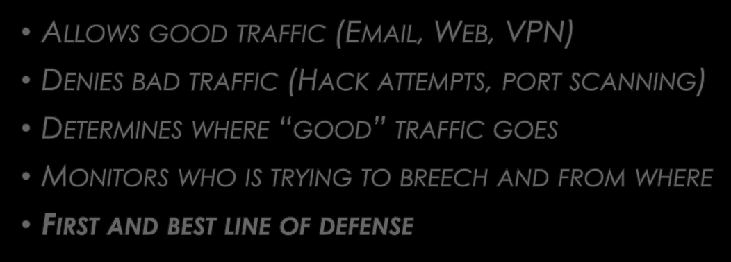WHAT A FIREWALL DOES ALLOWS GOOD TRAFFIC (EMAIL, WEB, VPN) DENIES BAD TRAFFIC (HACK ATTEMPTS, PORT SCANNING)