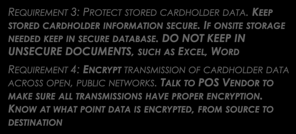 GOAL 2: PROTECT CARDHOLDER DATA REQUIREMENT 3: PROTECT STORED CARDHOLDER DATA. KEEP STORED CARDHOLDER INFORMATION SECURE. IF ONSITE STORAGE NEEDED KEEP IN SECURE DATABASE.