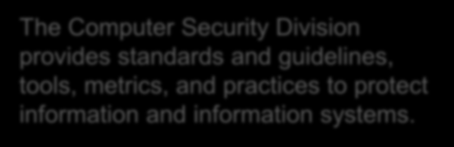 Computer Security Division The Computer Security Division provides standards and guidelines, tools, metrics, and practices to protect information and information systems.
