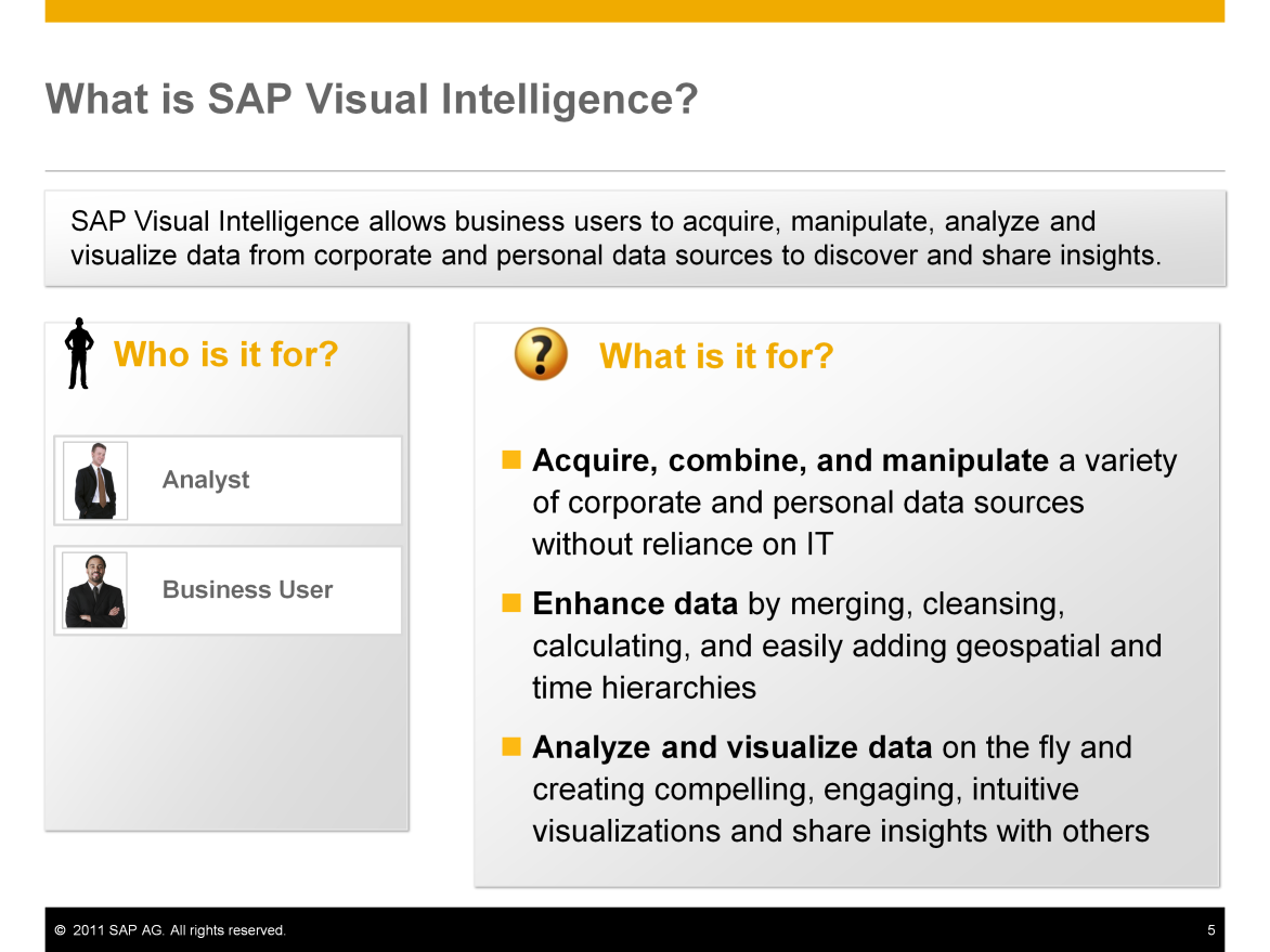 SAP Visual Intelligence allows business users to acquire, manipulate, analyze, and visualize data from corporate and personal data sources to discover and share insights.