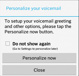 1. Press > > Voicemail. You ll see a Personalize your voicemail prompt. 2. Touch Personalize now and follow the system prompts to: Create a password (part of standard voicemail).