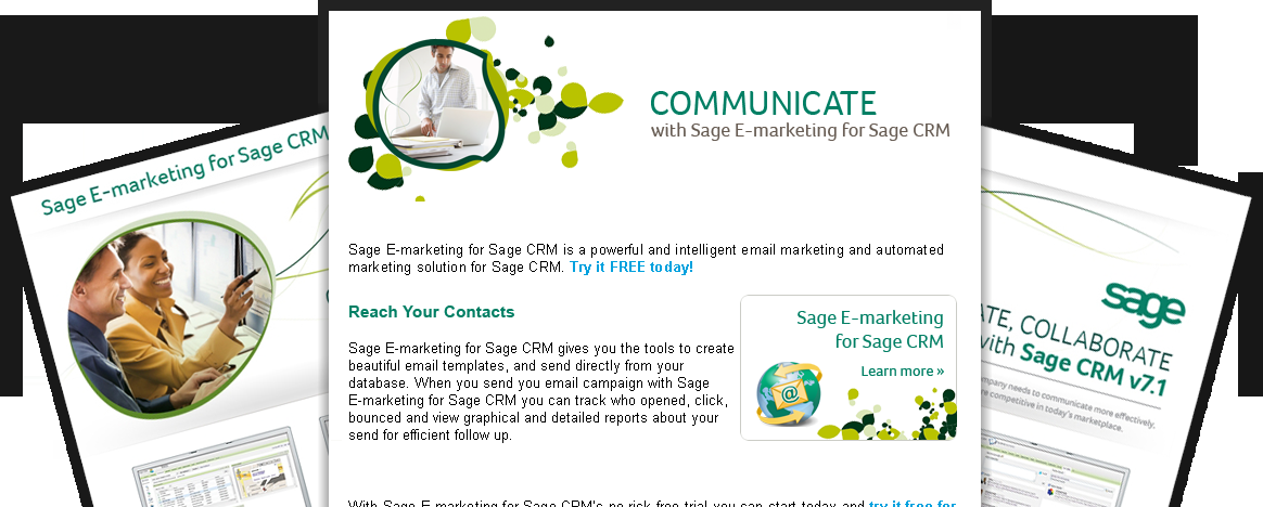 Sage E-Marketing for Sage CRM Sage E-marketing for Sage CRM* is a fully integrated email marketing solution which includes attention-grabbing e-marketing templates, smart-sending features, automated