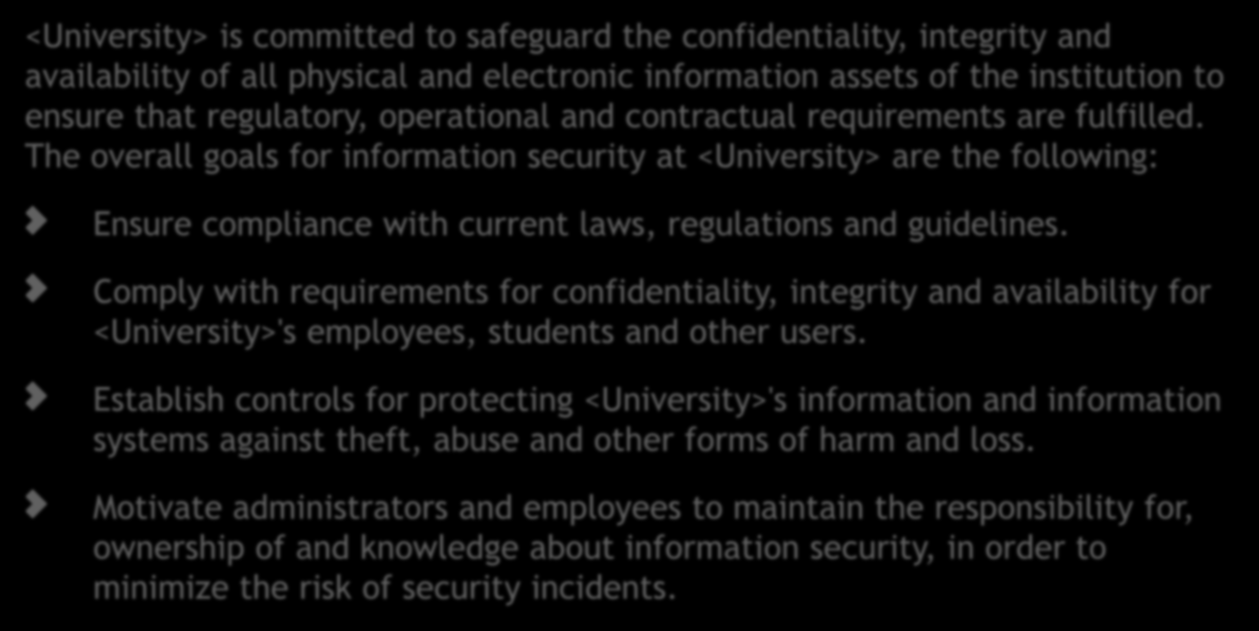 Security goals <University> is committed to safeguard the confidentiality, integrity and availability of all physical and electronic information assets of the institution to ensure that regulatory,