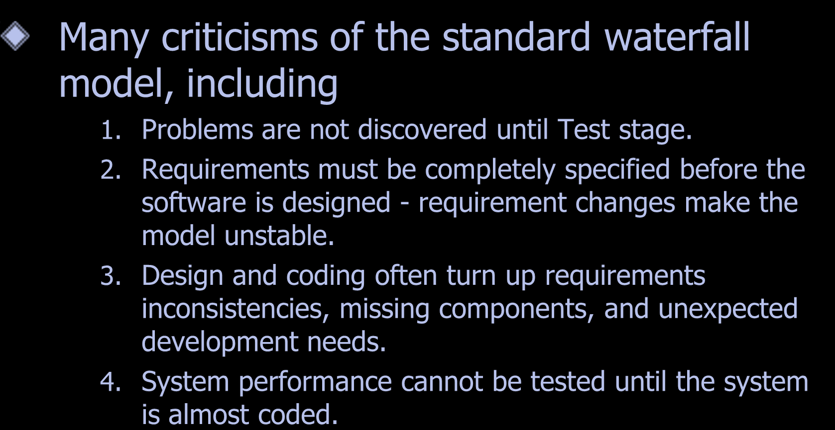 Problems With Waterfall Model Many criticisms of the standard waterfall model, including 1. Problems are not discovered until Test stage. 2.