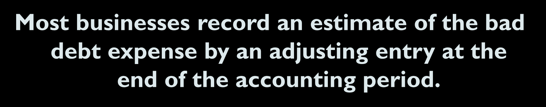 7-11 Uncollectible Accounts Receivable Most businesses record an estimate of the bad debt expense by an adjusting entry at the end of the accounting period.