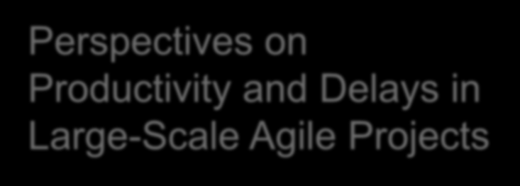 Perspectives on Productivity and Delays in Large-Scale Agile Projects Deepika Badampudi,