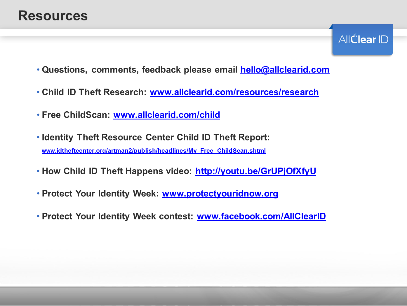Questions, comments, feedback please email hello@allclearid.com Child ID Theft Research: www.allclearid.com/resources/research Free ChildScan: www.allclearid.com/child Identity Theft Resource Center Child ID Theft Report: www.