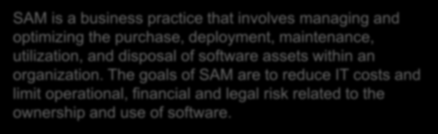 "Software Asset Management (""SAM"") Objective Provide a single, integrated view of installed software in order to allow a one-to-one reconciliation between deployment/usage and purchase/license records."