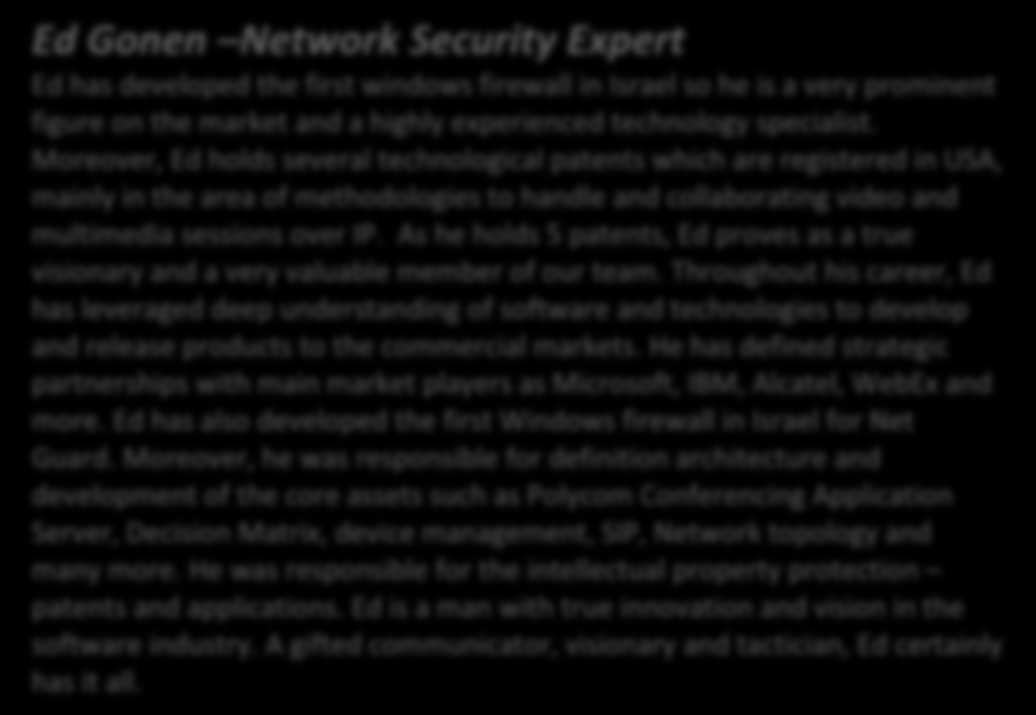 Ed Gonen Network Security Expert Ed has developed the first windows firewall in Israel so he is a very prominent figure on the market and a highly experienced technology specialist.