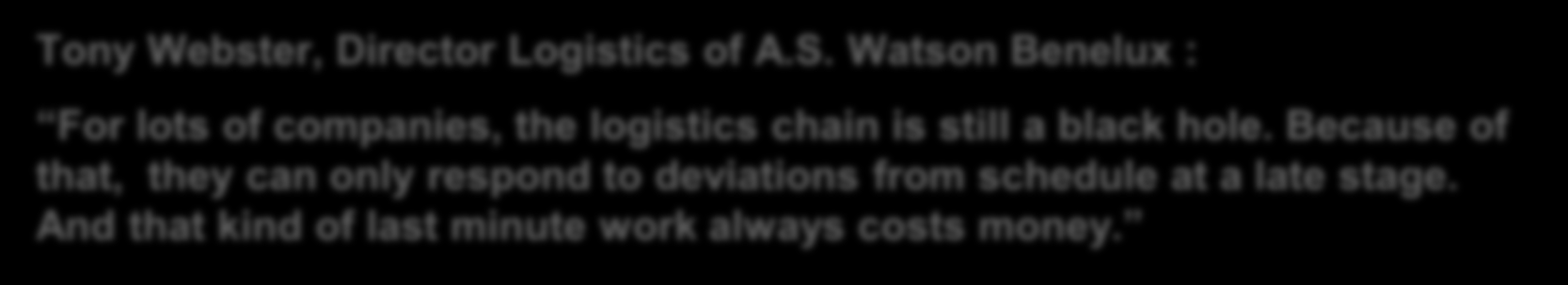 The Chain Perspective as is Tony Webster, Director Logistics of A.S. Watson Benelux : For lots of companies, the logistics chain is still a black hole.
