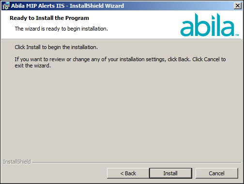 Alerts Server Install 7. Click Next. You are now ready to Install Abila Alerts IIS. 8. Click Install to begin, or use the Back button to make changes. 9.