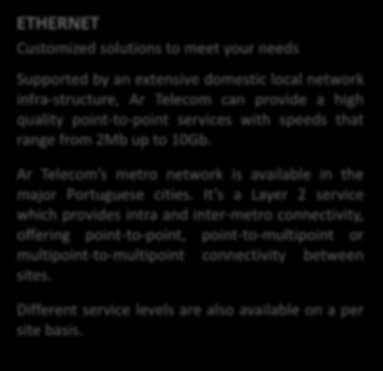 DATA SERVICES ETHERNET Customized solutions to meet your needs Supported by an extensive domestic local network infra-structure, Ar Telecom can provide a high quality point-to-point services with
