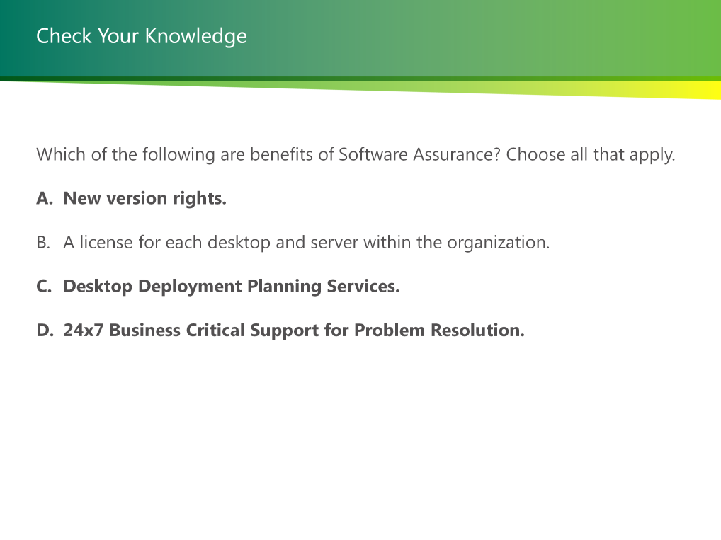 Question3: Which of the following are benefits of Software Assurance? Choose all that apply. Correct Answer: New version rights.