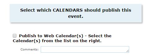 STEP 15 PUBLISH ON CALENDARS Select the appropriate Calendar(s) to request that this event be reviewed and added to the respective published web calendars.