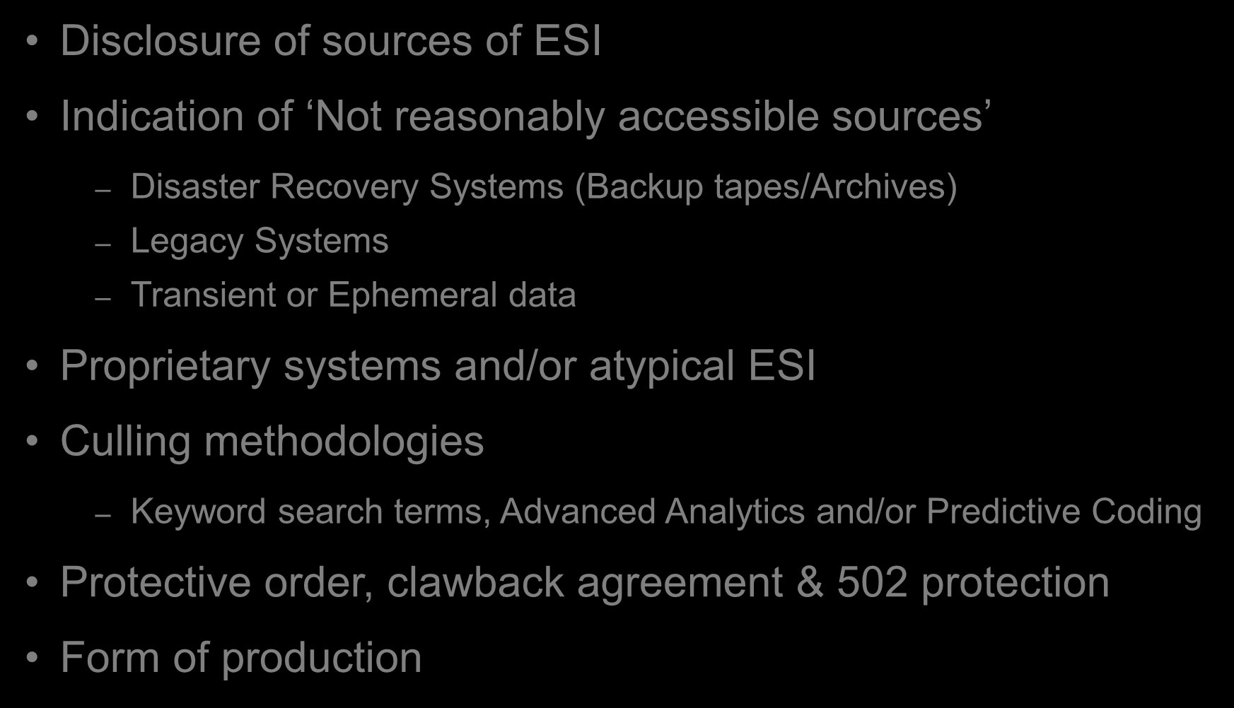 Meet and Confer Disclosure of sources of ESI Indication of Not reasonably accessible sources Disaster Recovery Systems (Backup tapes/archives) Legacy Systems Transient or Ephemeral data Proprietary