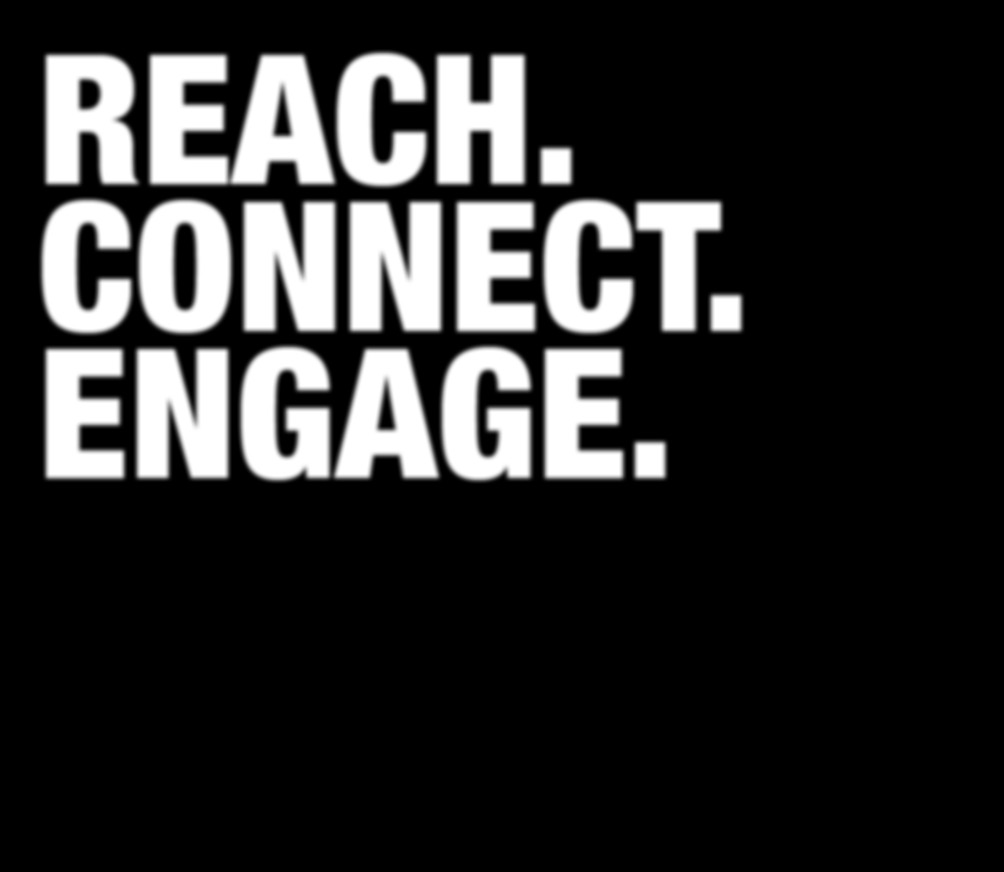 REACH. CONNECT. ENGAGE.