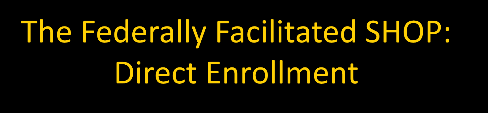 The Federally Facilitated SHOP: Direct Enrollment Much like what many small employers do today Work with an agent, broker or insurance company to: Learn about offerings o Can also use new tools on