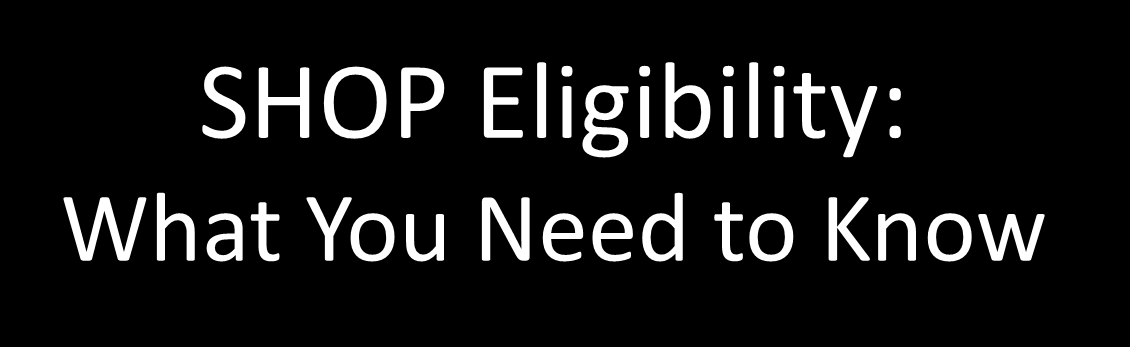 SHOP Eligibility: What You Need to Know What Eligibility means in the Federally Facilitated SHOP o That the SHOP Marketplace has determined that you meet requirements to buy SHOP coverage Required to