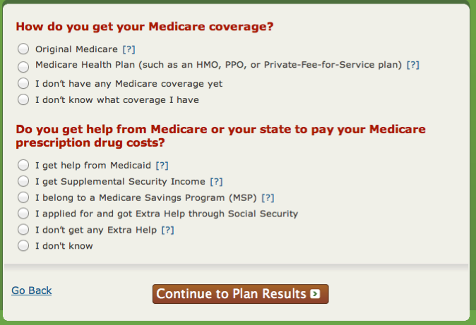 Step 1 of 4 on the Plan Finder: Enter Information Determine if you have original Medicare or a Medicare Managed Care Plan i.e. HMO, or PPO Determine if you get help from Medicare to pay your prescription drug costs - Extra Help/LIS.