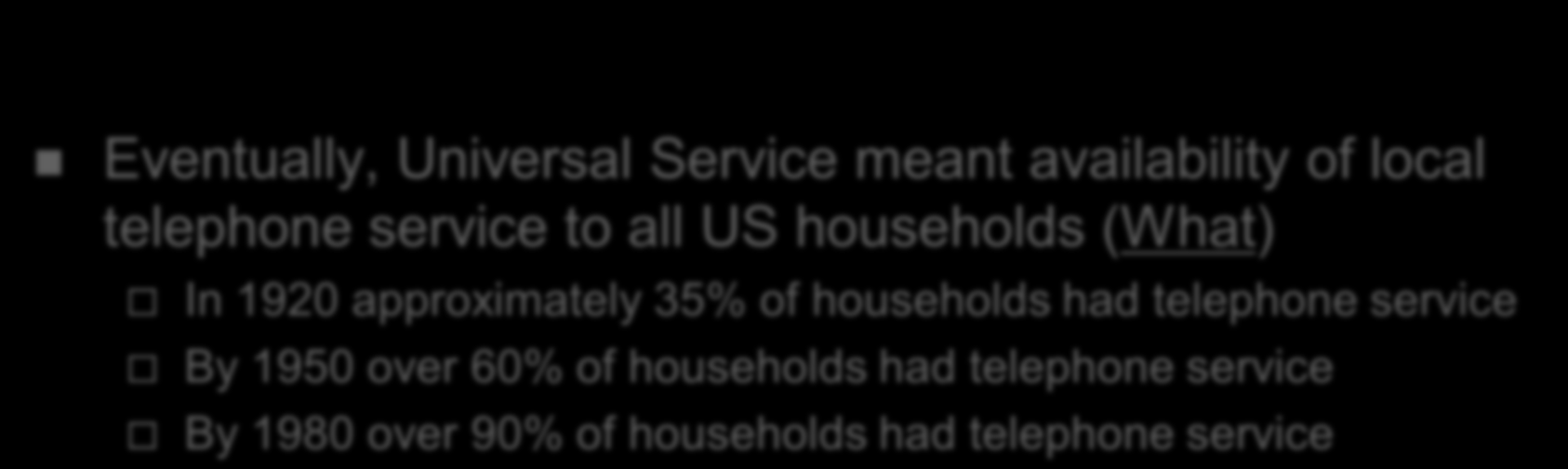 History of Universal Service in the USA Eventually, Universal Service meant availability of local telephone service to all US households (What) In 1920