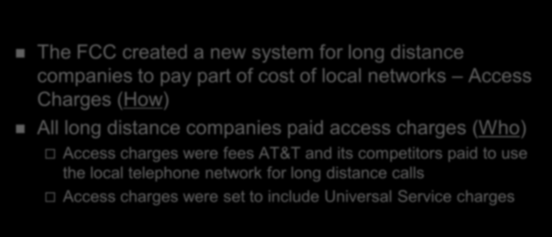 History of Universal Service in the USA The FCC created a new system for long distance companies to pay part of cost of local networks Access Charges (How) All long distance companies paid