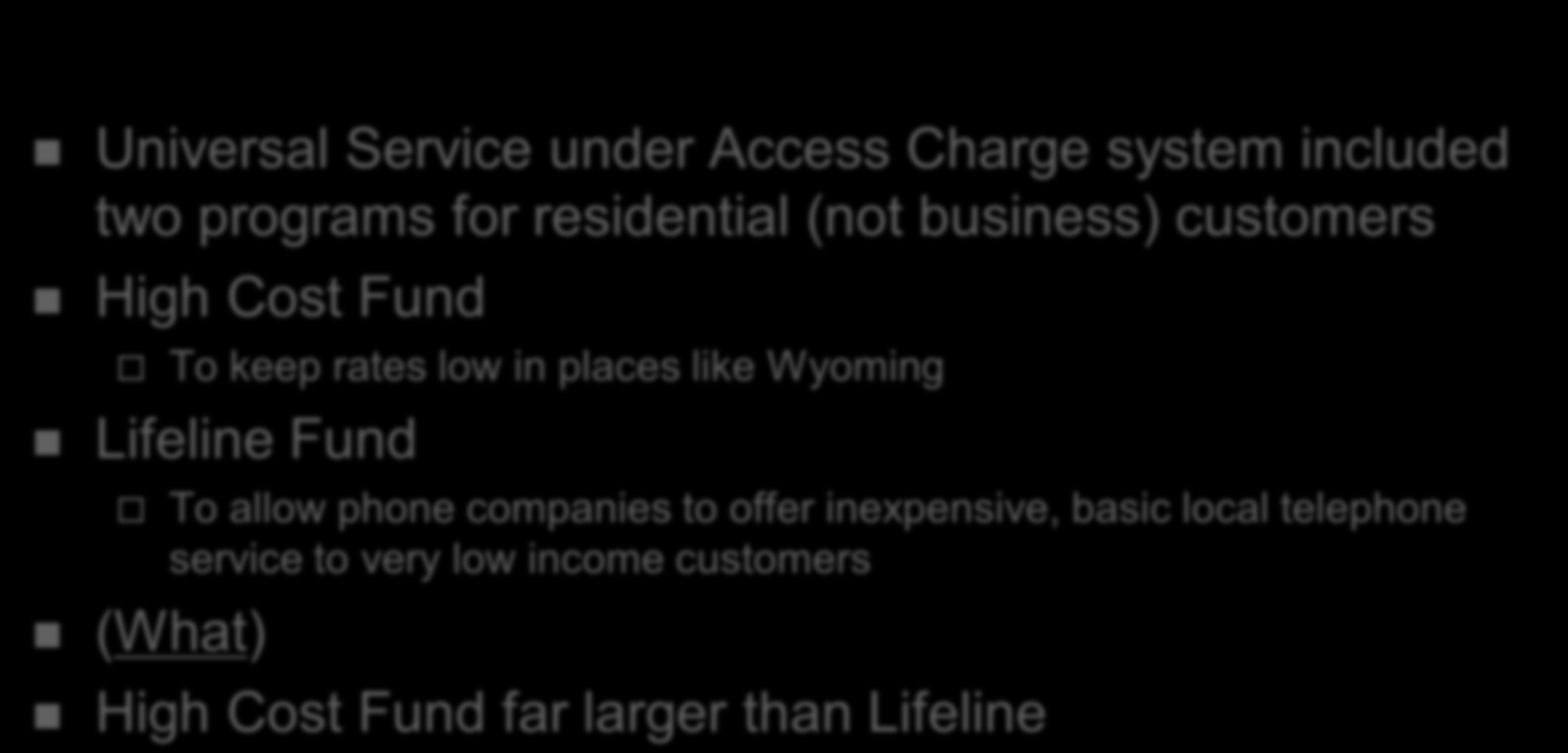 History of Universal Service in the USA Universal Service under Access Charge system included two programs for residential (not business) customers High Cost Fund To keep rates low in