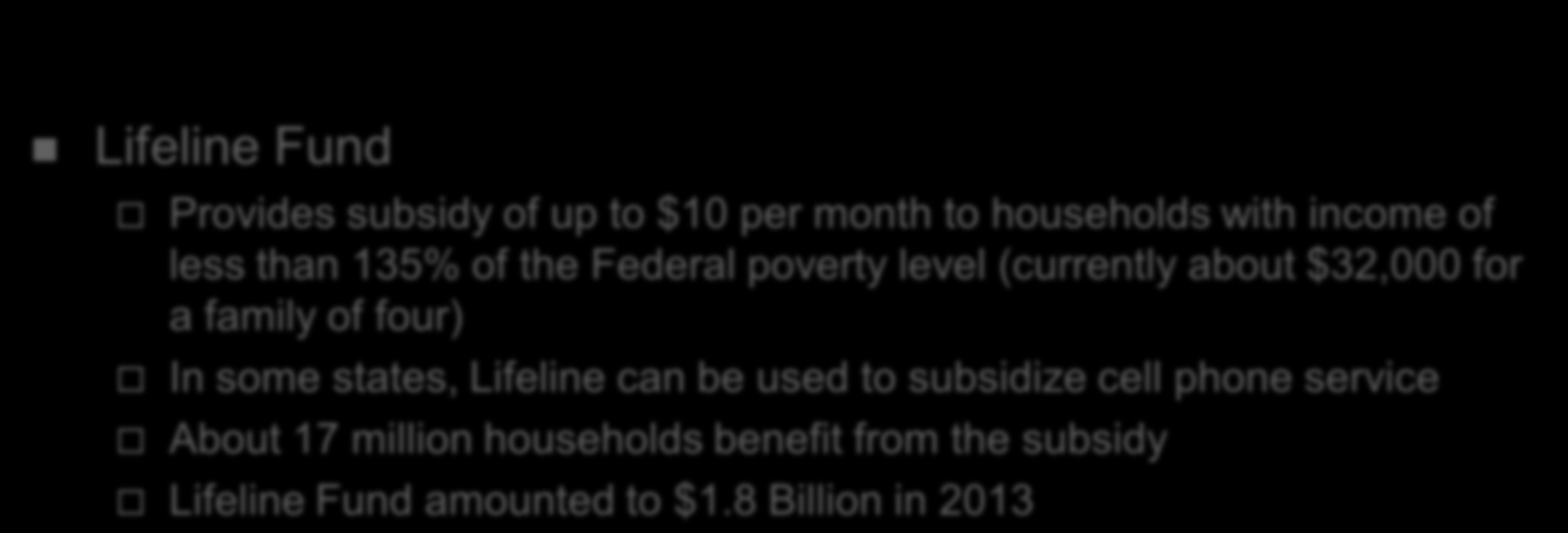 Universal Service in Telecom Act Lifeline Fund Provides subsidy of up to $10 per month to households with income of less than 135% of the Federal poverty level (currently about $32,000