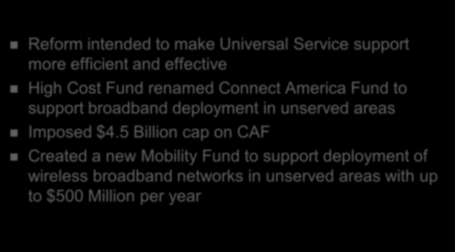 USF Reform Reform intended to make Universal Service support more efficient and effective High Cost Fund renamed Connect America Fund to support broadband deployment in