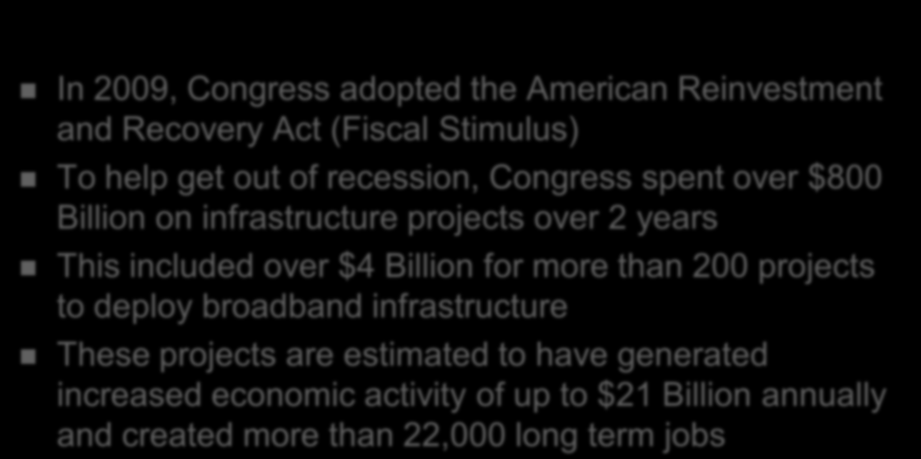 Additional Broadband Support In 2009, Congress adopted the American Reinvestment and Recovery Act (Fiscal Stimulus) To help get out of recession, Congress spent over $800 Billion on infrastructure