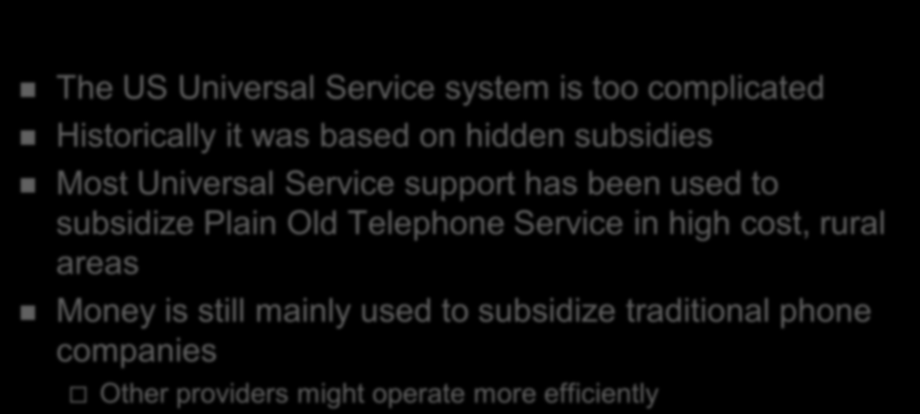 Concluding Thoughts The US Universal Service system is too complicated Historically it was based on hidden subsidies Most Universal Service support has been used to