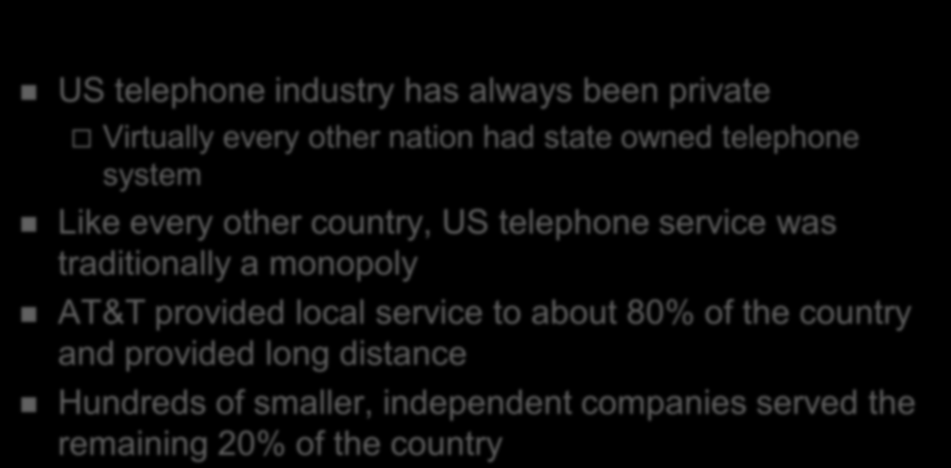 History of Universal Service in the USA US telephone industry has always been private Virtually every other nation had state owned telephone system Like every other country, US telephone service