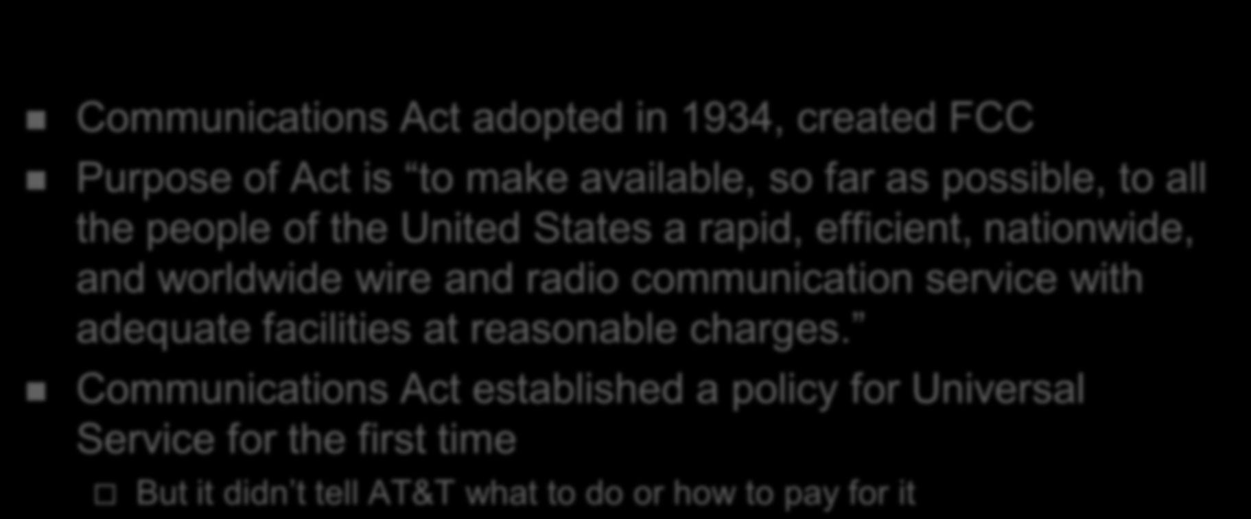 History of Universal Service in the USA Communications Act adopted in 1934, created FCC Purpose of Act is to make available, so far as possible, to all the people of the United States a rapid,