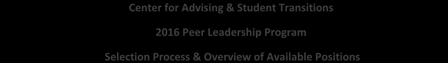 Center for Advising & Student Transitions 2016 Peer Leadership Program Selection Process & Overview of Available Positions Thank you for your interest in one of our Peer Leadership positions.