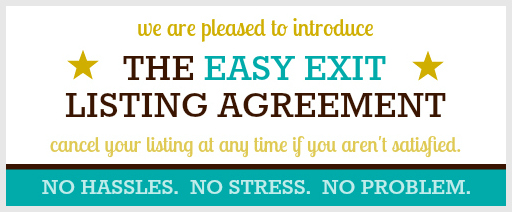 easy exit listing guarantee We guarantee that if you aren't completely satisfied with our services, you have the right to cancel our listing agreement with seven days written notice, except during