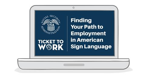 Ticket to Work ASL Video A new Ticket to Work video, Finding Your Path to Employment with Ticket to Work in American Sign Language, was produced to