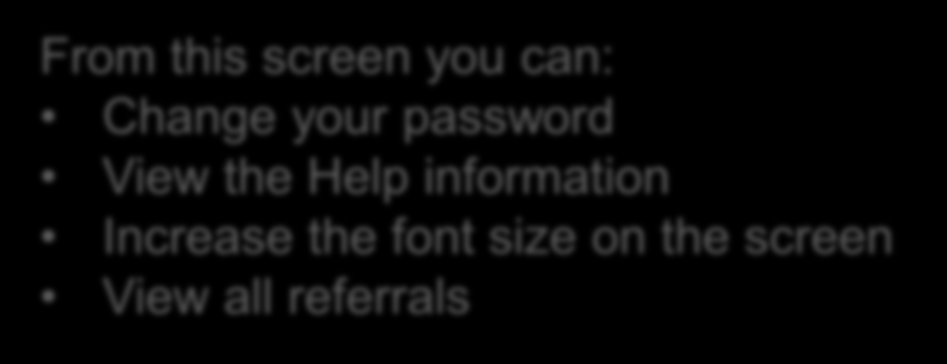 From this screen you can: Change your password View the Help information Increase the font size