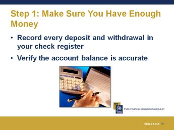 Slide 30 Explain what a check is and identify the three steps to writing a check. We are going to use our scenario to help you understand these steps and give you an opportunity to practice them.