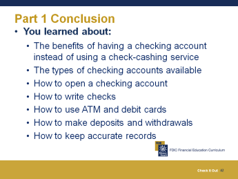 Part 1 Wrap Up 10 minutes Summary and Post-Test We have covered a lot of information today about opening a checking account and depositing and withdrawing money. What final questions do you have?
