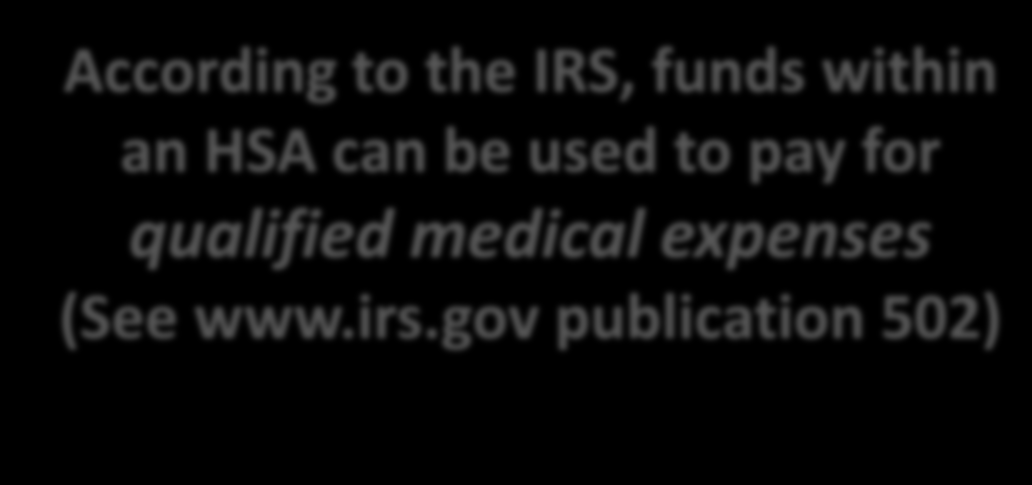 What can you do with your HSA dollars? According to the IRS, funds within an HSA can be used to pay for qualified medical expenses (See www.irs.