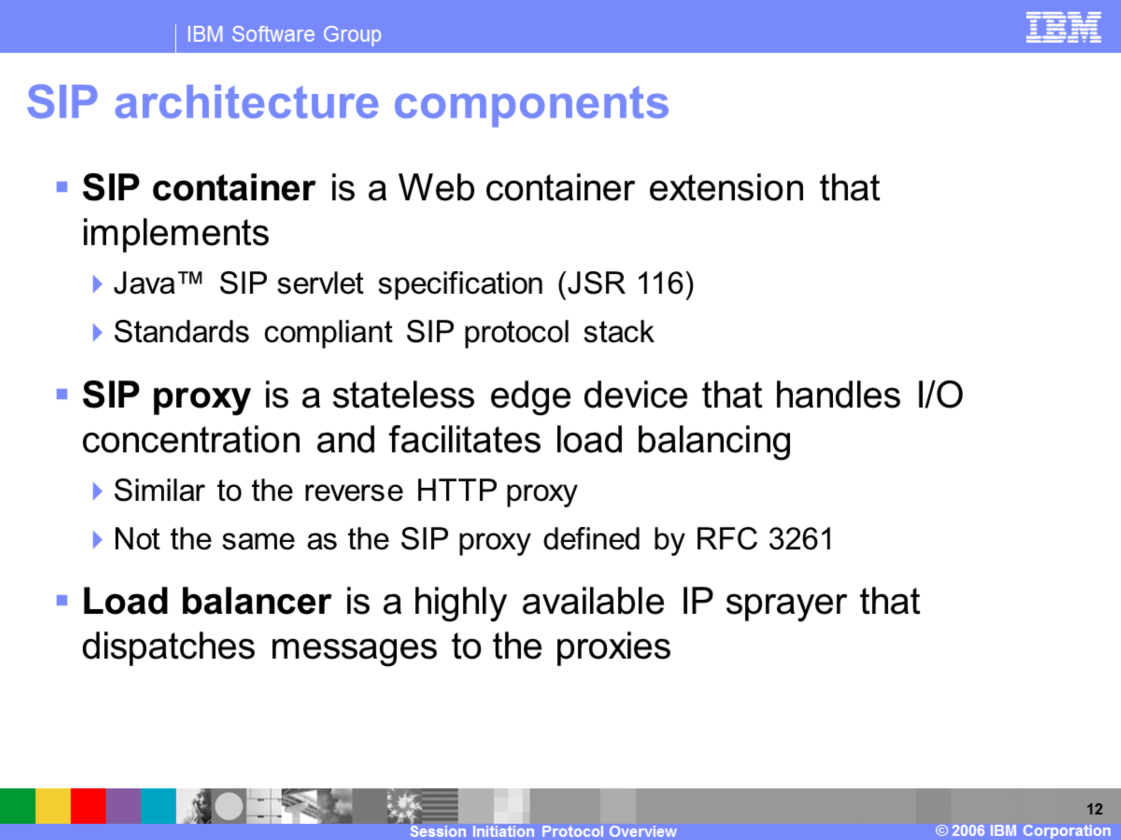 The SIP container is an extension of the existing Web container. It implements the JSR 116 SIP servlet specification and also contains a SIP protocol stack that implements all of the pertinent RFCs.