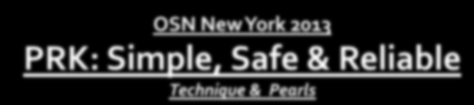 OSN New York 2013 PRK: Simple, Safe & Reliable Technique & Pearls