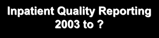 Inpatient Quality Reporting 2003 to?