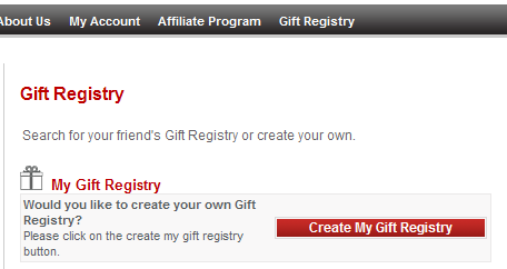 3. Once you are logged into your account, click on the Gift Registry link. 4. Click the Create My Gift Registry button. 5. Enter the Registry Name, Event Date, Password, and Personal Message. 6.