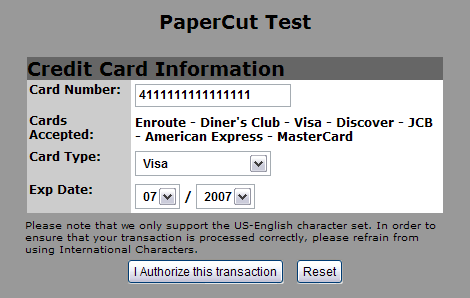 6 Testing 1. Log into PaperCut s user interface as a standard user via the URL: http://internalservername:9191/user 2. A new link called Add Credit should appear on the left. Click this link. 3.