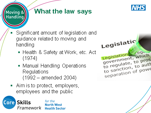 SLIDE 4: What the law says Clarify that there is a legal responsibility and a significant amount of legislation and guidance related to moving and handling aimed at protecting employers, employees