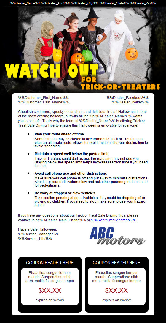 WATCH FOR TRICK OR TREATERS Hello, this is [Name], the [Title] at [Dealership]. Halloween is one of the most exciting holidays for children, but we also want them to be safe.